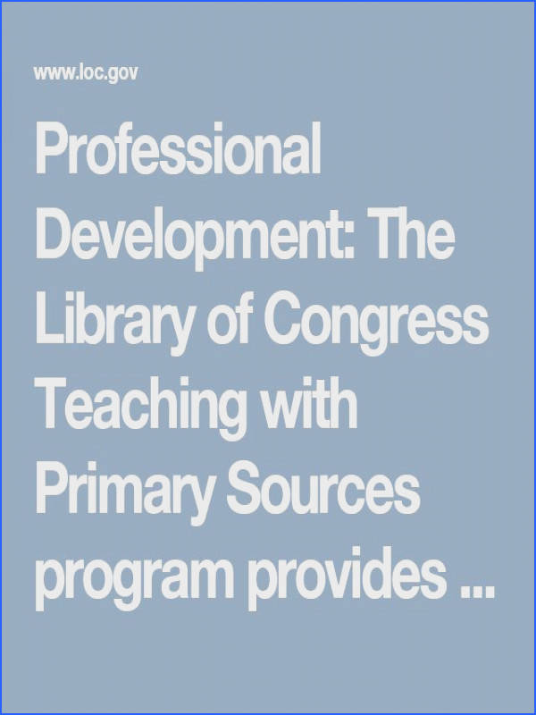 Professional Development The Library of Congress Teaching with Primary Sources program provides primary source