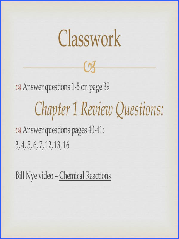 1 5 on page 39 Chapter 1 Review Questions  Answer questions pages 40 41 3 4 5 6 7 12 13 16 Bill Nye video – Chemical Reactions Classwork