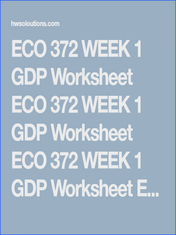 ECO 372 WEEK 1 GDP Worksheet ECO 372 WEEK 1 GDP Worksheet ECO 372 WEEK 1 GDP Worksheet ECO 372 WEEK 1 GDP Worksheet plete the GDP Worksheet