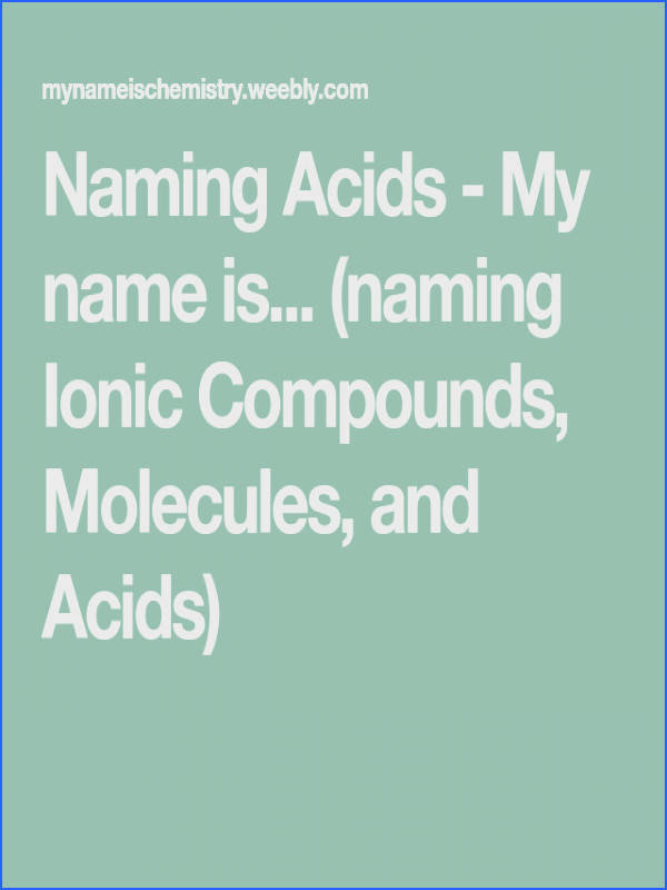 Naming Acids My name is naming Ionic pounds Molecules and Acids