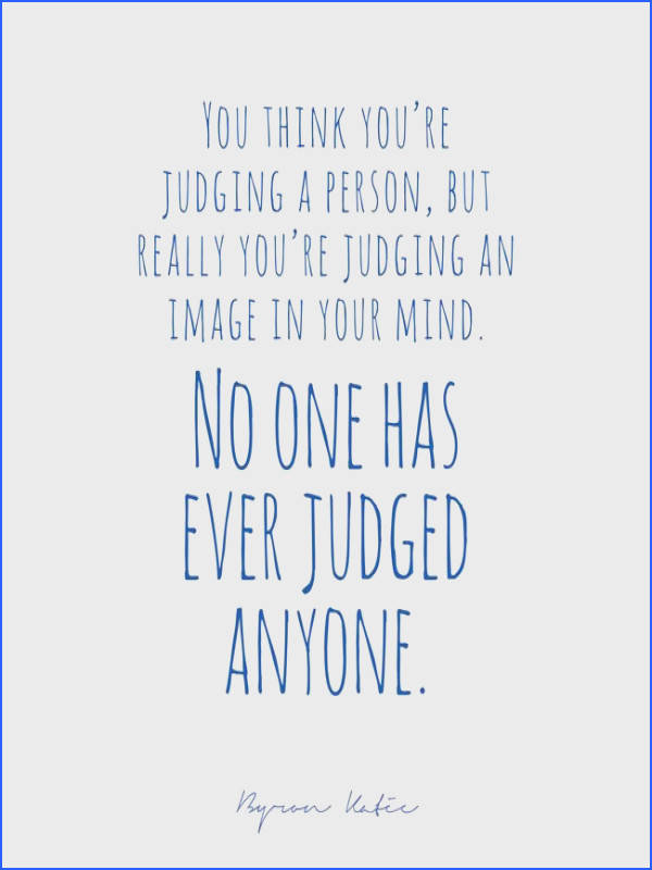 You think you re judging a person but really you re judging an image in your mind No one has ever judged anyone via The Work of Byron Katie