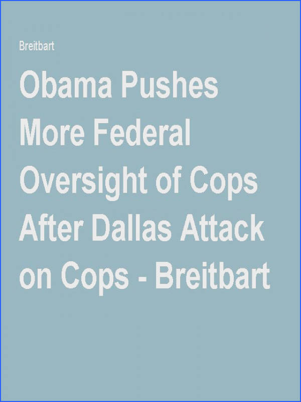 Obama Pushes More Federal Oversight of Cops After Dallas Attack on Cops Breitbart