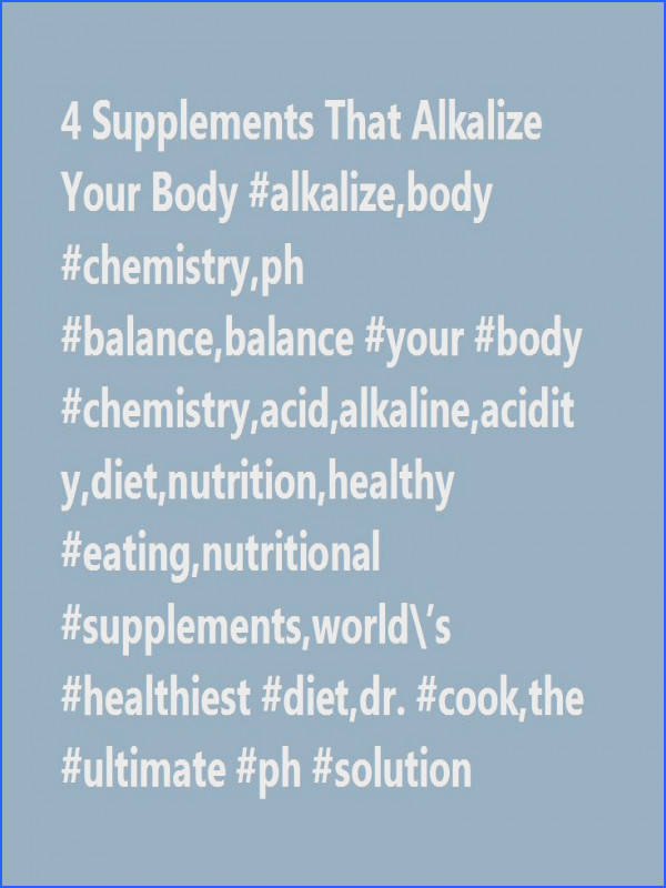 4 Supplements That Alkalize Your Body alkalize body chemistry ph balance