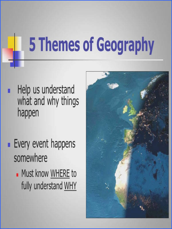 3 5 Themes of Geography Help us understand what and why things happen Every event happens somewhere Must know WHERE to fully understand WHY