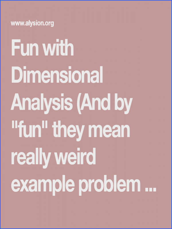 "Fun with Dimensional Analysis And by ""fun"" they mean really weird example problem scenarios"