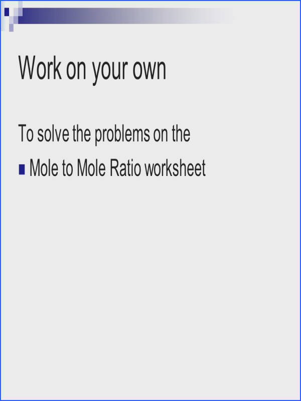16 Work on your own To solve the problems on the Mole to Mole Ratio worksheet
