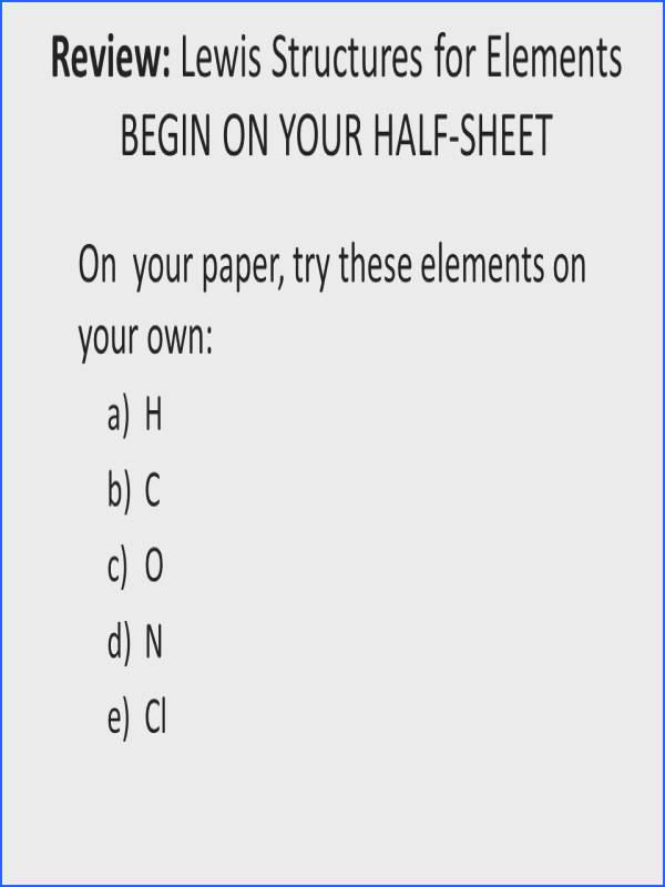 6 Review Lewis Structures for Elements BEGIN ON YOUR HALF SHEET your paper try these elements on your own a H b C c O d N e Cl